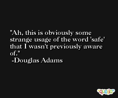 Ah, this is obviously some strange usage of the word 'safe' that I wasn't previously aware of. -Douglas Adams