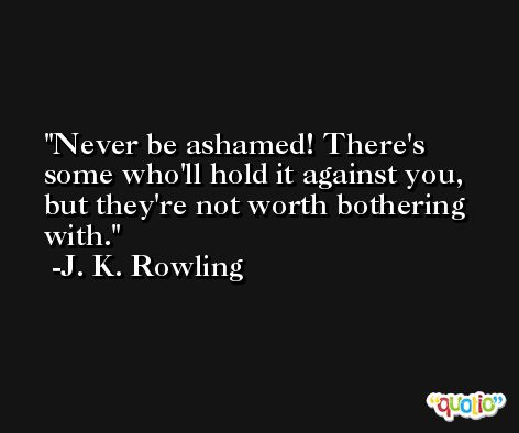 Never be ashamed! There's some who'll hold it against you, but they're not worth bothering with. -J. K. Rowling