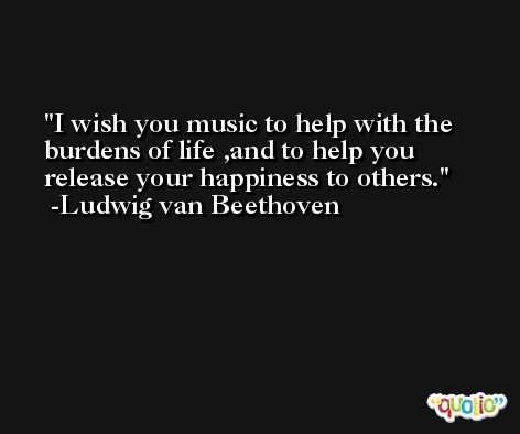 I wish you music to help with the burdens of life ,and to help you release your happiness to others. -Ludwig van Beethoven