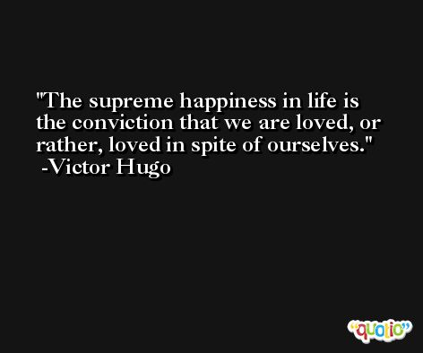 The supreme happiness in life is the conviction that we are loved, or rather, loved in spite of ourselves. -Victor Hugo