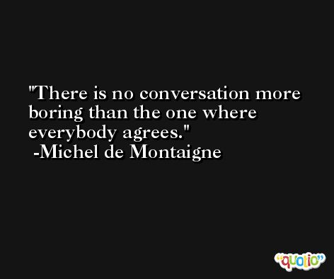 There is no conversation more boring than the one where everybody agrees. -Michel de Montaigne