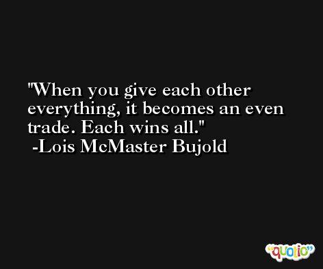 When you give each other everything, it becomes an even trade. Each wins all. -Lois McMaster Bujold