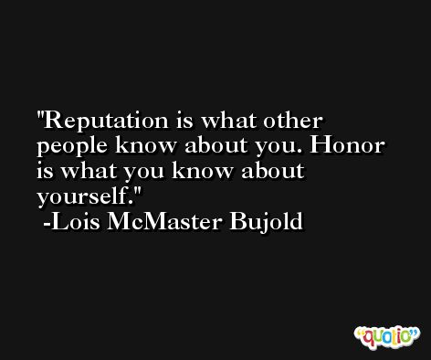 Reputation is what other people know about you. Honor is what you know about yourself. -Lois McMaster Bujold