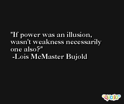 If power was an illusion, wasn't weakness necessarily one also? -Lois McMaster Bujold