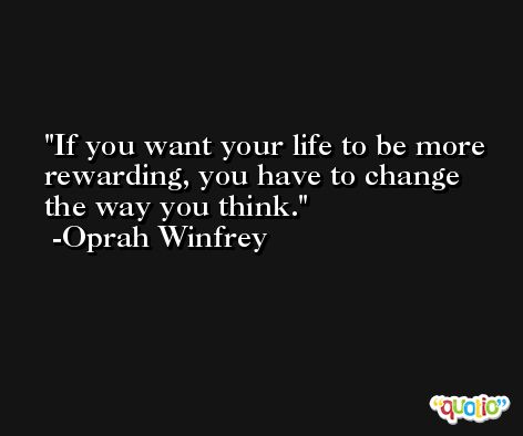 If you want your life to be more rewarding, you have to change the way you think. -Oprah Winfrey