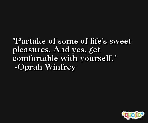 Partake of some of life's sweet pleasures. And yes, get comfortable with yourself. -Oprah Winfrey