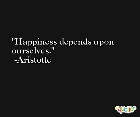 Happiness depends upon ourselves. -Aristotle