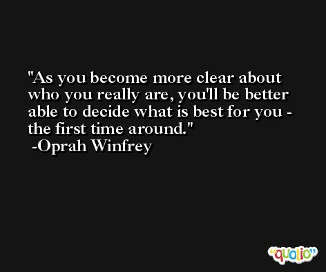 As you become more clear about who you really are, you'll be better able to decide what is best for you - the first time around. -Oprah Winfrey