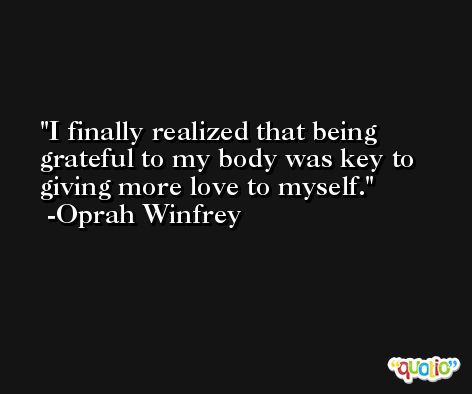 I finally realized that being grateful to my body was key to giving more love to myself. -Oprah Winfrey