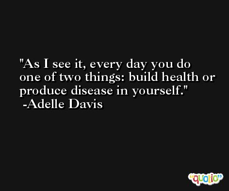 As I see it, every day you do one of two things: build health or produce disease in yourself. -Adelle Davis