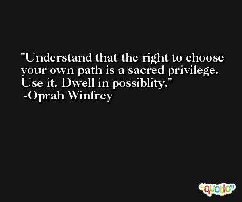 Understand that the right to choose your own path is a sacred privilege. Use it. Dwell in possiblity. -Oprah Winfrey