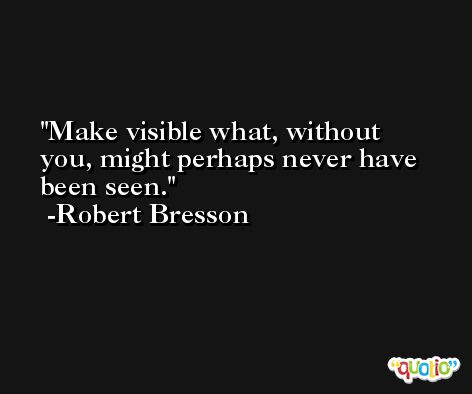 Make visible what, without you, might perhaps never have been seen. -Robert Bresson