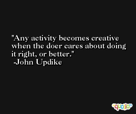 Any activity becomes creative when the doer cares about doing it right, or better. -John Updike