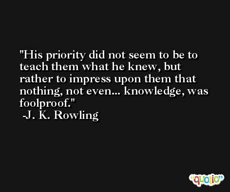 His priority did not seem to be to teach them what he knew, but rather to impress upon them that nothing, not even... knowledge, was foolproof. -J. K. Rowling