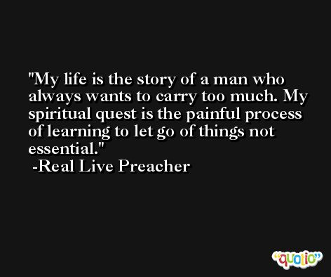 My life is the story of a man who always wants to carry too much. My spiritual quest is the painful process of learning to let go of things not essential. -Real Live Preacher