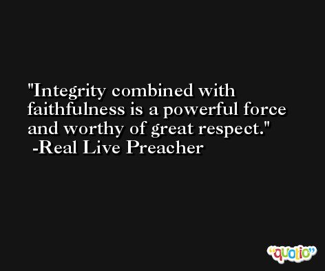 Integrity combined with faithfulness is a powerful force and worthy of great respect. -Real Live Preacher