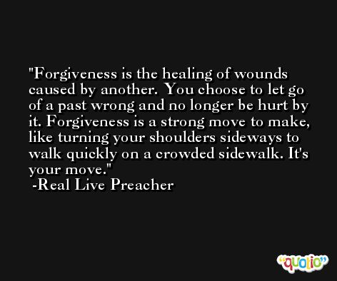 Forgiveness is the healing of wounds caused by another. You choose to let go of a past wrong and no longer be hurt by it. Forgiveness is a strong move to make, like turning your shoulders sideways to walk quickly on a crowded sidewalk. It's your move. -Real Live Preacher