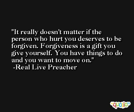It really doesn't matter if the person who hurt you deserves to be forgiven. Forgiveness is a gift you give yourself. You have things to do and you want to move on. -Real Live Preacher