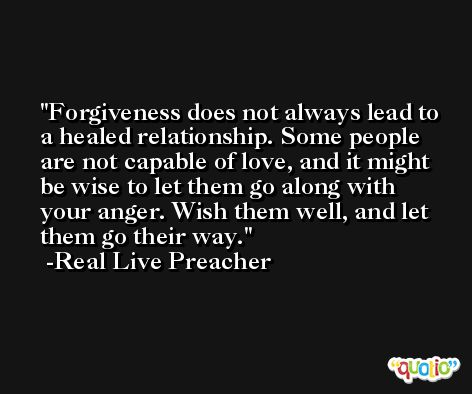 Forgiveness does not always lead to a healed relationship. Some people are not capable of love, and it might be wise to let them go along with your anger. Wish them well, and let them go their way. -Real Live Preacher