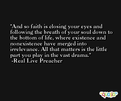And so faith is closing your eyes and following the breath of your soul down to the bottom of life, where existence and nonexistence have merged into irrelevance. All that matters is the little part you play in the vast drama. -Real Live Preacher