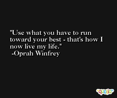Use what you have to run toward your best - that's how I now live my life. -Oprah Winfrey