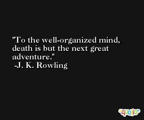 To the well-organized mind, death is but the next great adventure. -J. K. Rowling