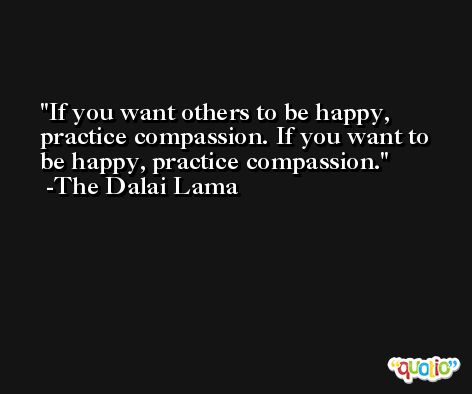 If you want others to be happy, practice compassion. If you want to be happy, practice compassion. -The Dalai Lama