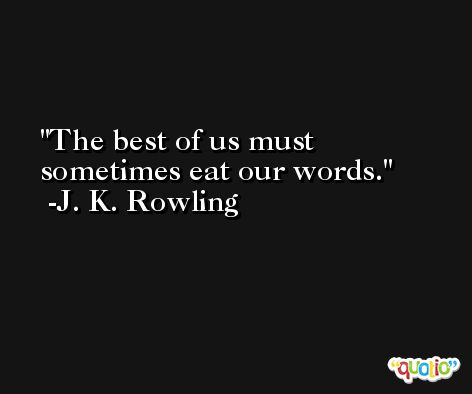 The best of us must sometimes eat our words. -J. K. Rowling