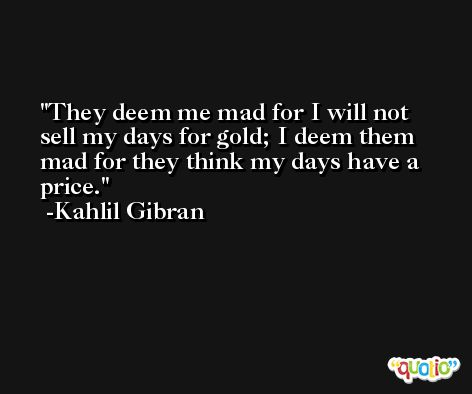 They deem me mad for I will not sell my days for gold; I deem them mad for they think my days have a price. -Kahlil Gibran