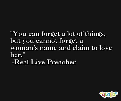 You can forget a lot of things, but you cannot forget a woman's name and claim to love her. -Real Live Preacher