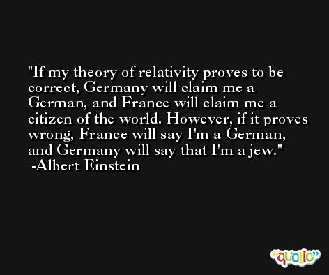 If my theory of relativity proves to be correct, Germany will claim me a German, and France will claim me a citizen of the world. However, if it proves wrong, France will say I'm a German, and Germany will say that I'm a jew. -Albert Einstein