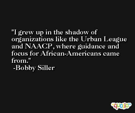I grew up in the shadow of organizations like the Urban League and NAACP, where guidance and focus for African-Americans came from. -Bobby Siller