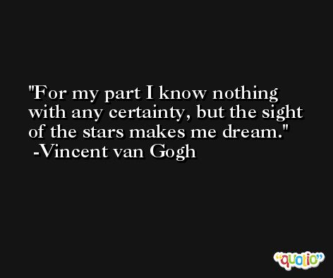 For my part I know nothing with any certainty, but the sight of the stars makes me dream. -Vincent van Gogh