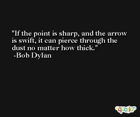 If the point is sharp, and the arrow is swift, it can pierce through the dust no matter how thick. -Bob Dylan