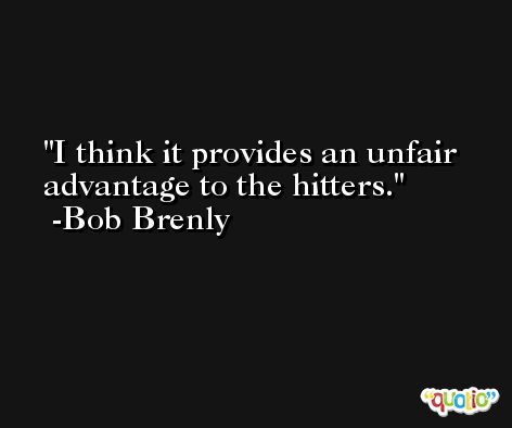 I think it provides an unfair advantage to the hitters. -Bob Brenly