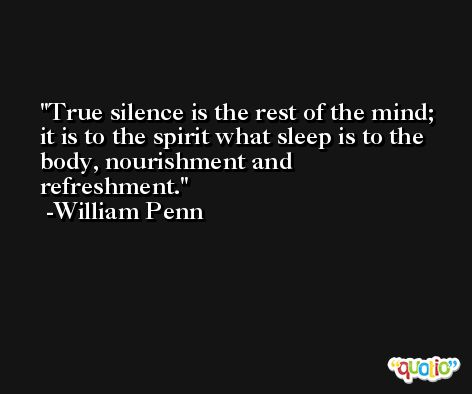 True silence is the rest of the mind; it is to the spirit what sleep is to the body, nourishment and refreshment. -William Penn