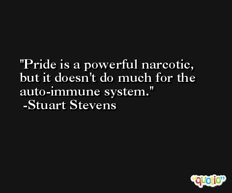 Pride is a powerful narcotic, but it doesn't do much for the auto-immune system. -Stuart Stevens