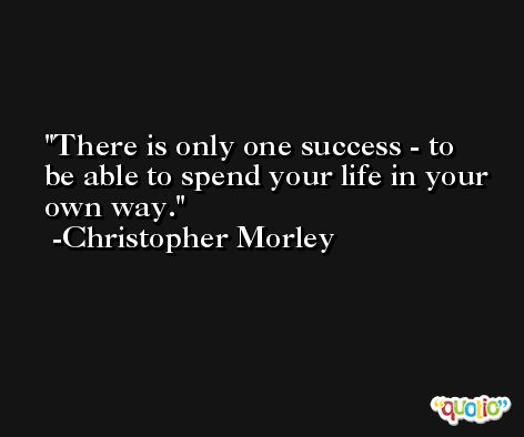 There is only one success - to be able to spend your life in your own way. -Christopher Morley