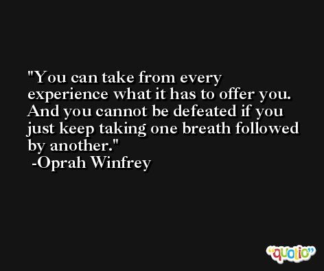 You can take from every experience what it has to offer you. And you cannot be defeated if you just keep taking one breath followed by another. -Oprah Winfrey