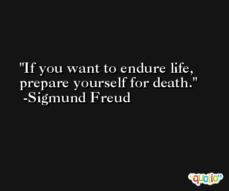 If you want to endure life, prepare yourself for death. -Sigmund Freud