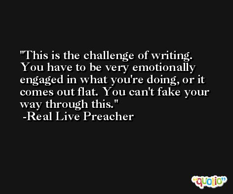 This is the challenge of writing. You have to be very emotionally engaged in what you're doing, or it comes out flat. You can't fake your way through this. -Real Live Preacher