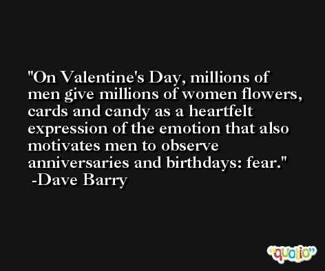 On Valentine's Day, millions of men give millions of women flowers, cards and candy as a heartfelt expression of the emotion that also motivates men to observe anniversaries and birthdays: fear. -Dave Barry