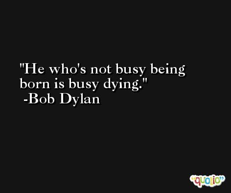 He who's not busy being born is busy dying. -Bob Dylan