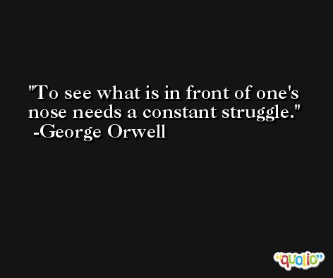 To see what is in front of one's nose needs a constant struggle. -George Orwell