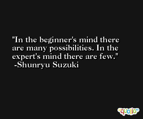 In the beginner's mind there are many possibilities. In the expert's mind there are few. -Shunryu Suzuki