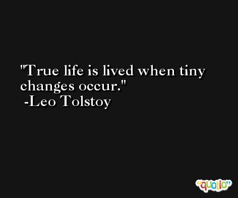 True life is lived when tiny changes occur. -Leo Tolstoy