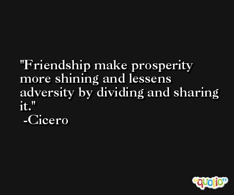 Friendship make prosperity more shining and lessens adversity by dividing and sharing it. -Cicero