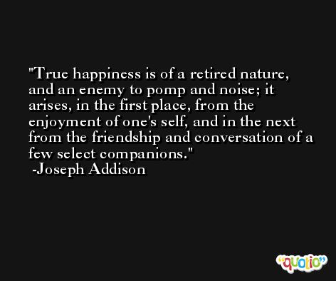 True happiness is of a retired nature, and an enemy to pomp and noise; it arises, in the first place, from the enjoyment of one's self, and in the next from the friendship and conversation of a few select companions. -Joseph Addison