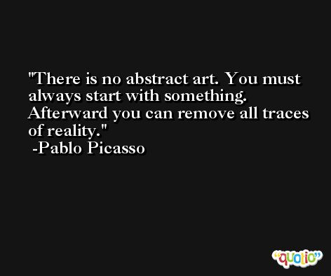 There is no abstract art. You must always start with something. Afterward you can remove all traces of reality. -Pablo Picasso