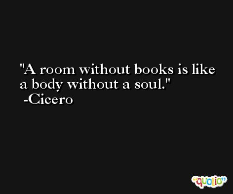 A room without books is like a body without a soul. -Cicero